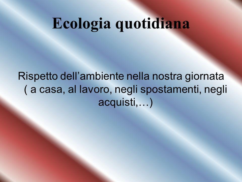 Ecologia quotidiana Rispetto dell'ambiente nella nostra giornata ( a casa, al lavoro, negli spostamenti, negli acquisti,…)
