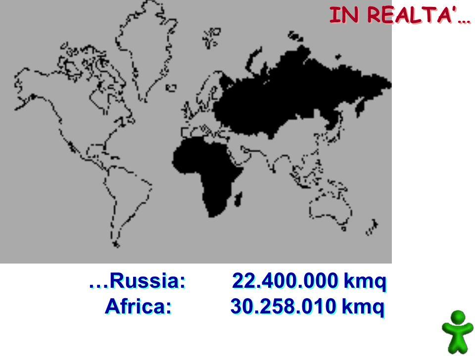 IN REALTA'… …Russia: 22.400.000 kmq Africa: 30.258.010 kmq