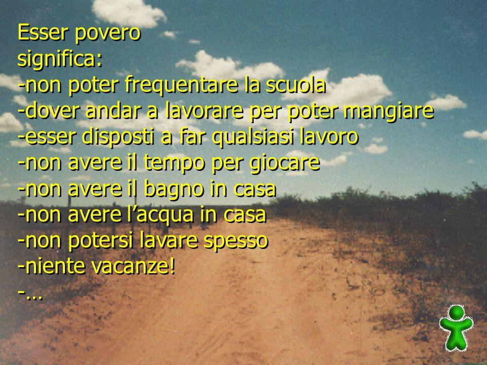 Esser povero significa: -non poter frequentare la scuola. -dover andar a lavorare per poter mangiare.