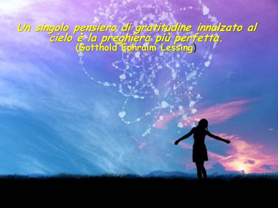 Un singolo pensiero di gratitudine innalzato al cielo è la preghiera più perfetta.