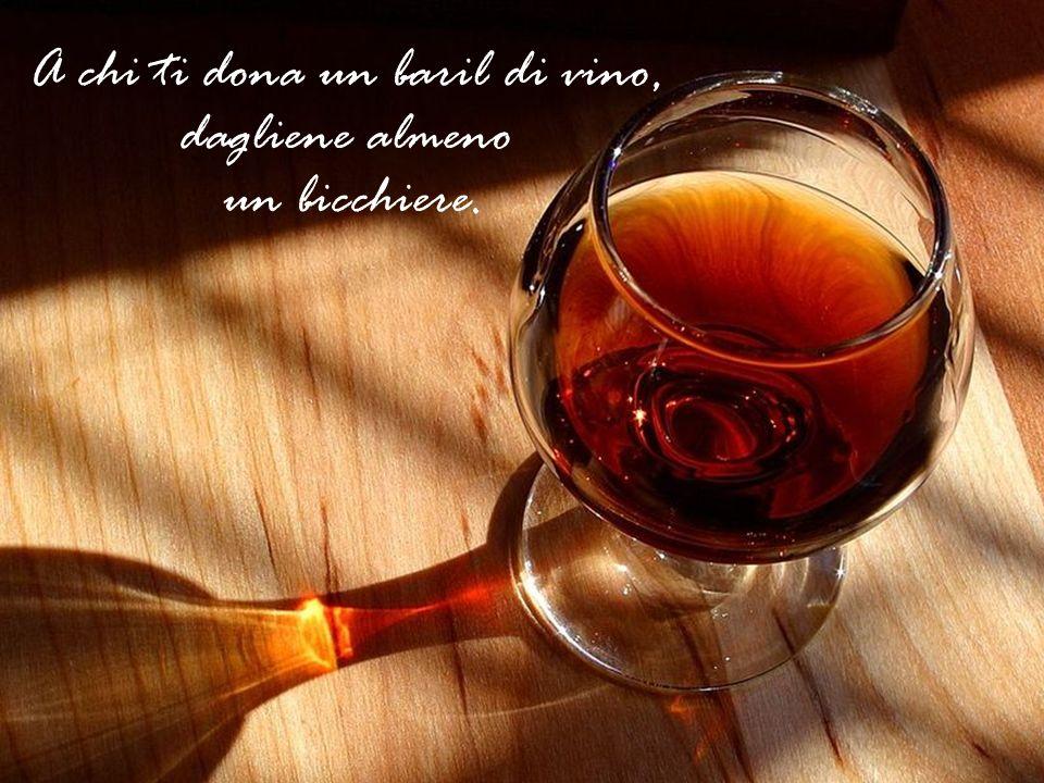 A chi ti dona un baril di vino, dagliene almeno