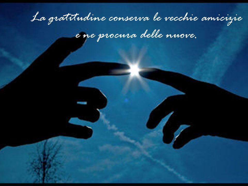 La gratitudine conserva le vecchie amicizie e ne procura delle nuove.