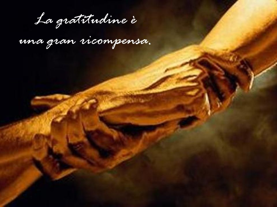 La gratitudine è una gran ricompensa.