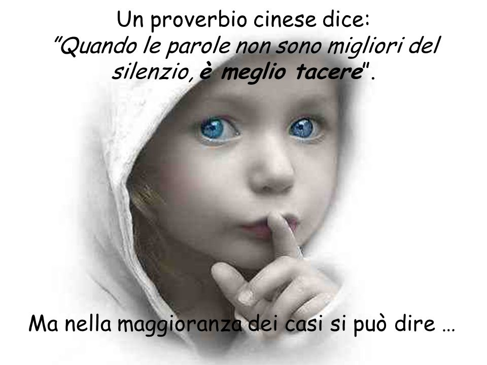 Un proverbio cinese dice: Quando le parole non sono migliori del silenzio, è meglio tacere .
