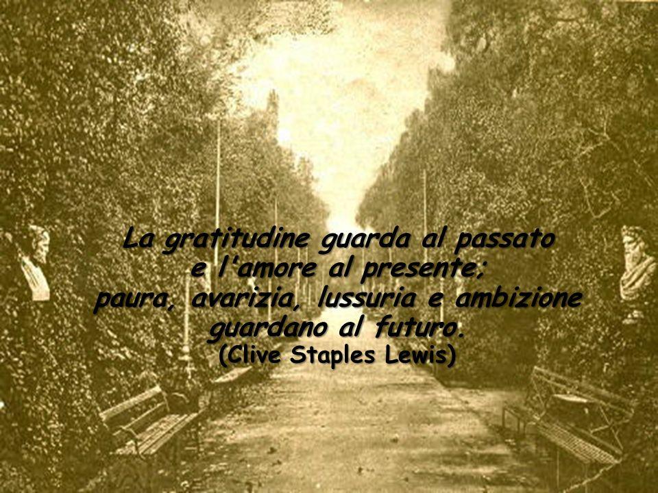 La gratitudine guarda al passato e l amore al presente; paura, avarizia, lussuria e ambizione guardano al futuro.
