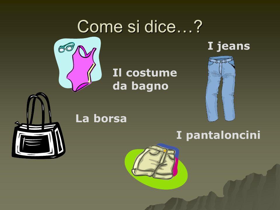 Come si dice… I jeans Il costume da bagno La borsa I pantaloncini