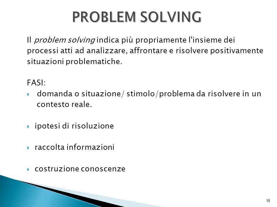 PROBLEM SOLVING Il problem solving indica più propriamente l insieme dei. processi atti ad analizzare, affrontare e risolvere positivamente.