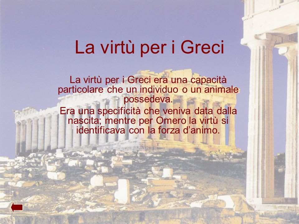 La virtù per i Greci La virtù per i Greci era una capacità particolare che un individuo o un animale possedeva.