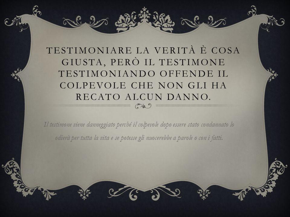 Testimoniare la verità è cosa giusta, però il testimone testimoniando offende il colpevole che non gli ha recato alcun danno.