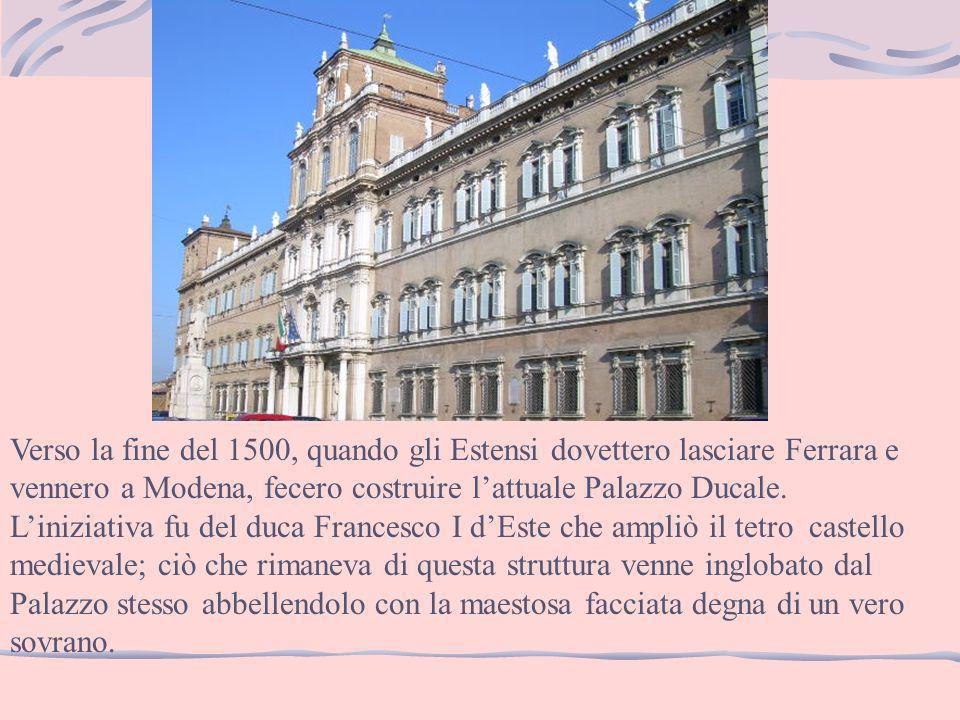 Verso la fine del 1500, quando gli Estensi dovettero lasciare Ferrara e vennero a Modena, fecero costruire l'attuale Palazzo Ducale.