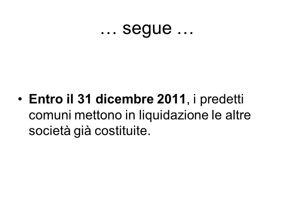 … segue … Entro il 31 dicembre 2011, i predetti comuni mettono in liquidazione le altre società già costituite.