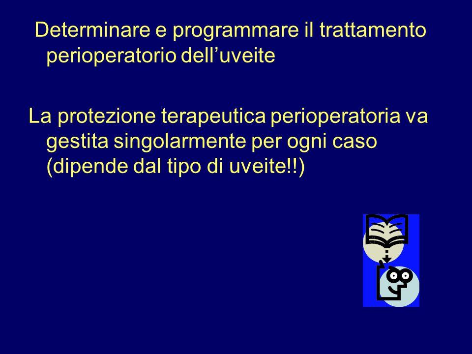 Determinare e programmare il trattamento perioperatorio dell'uveite La protezione terapeutica perioperatoria va gestita singolarmente per ogni caso (dipende dal tipo di uveite!!)