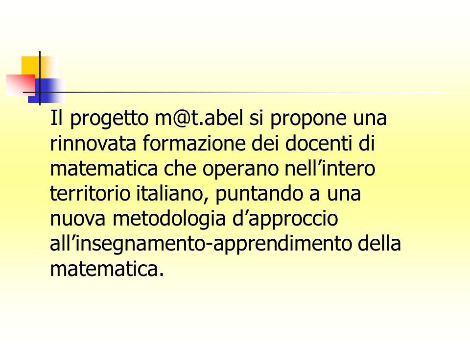 Il progetto m@t.abel si propone una rinnovata formazione dei docenti di matematica che operano nell'intero territorio italiano, puntando a una nuova metodologia d'approccio all'insegnamento-apprendimento della matematica.