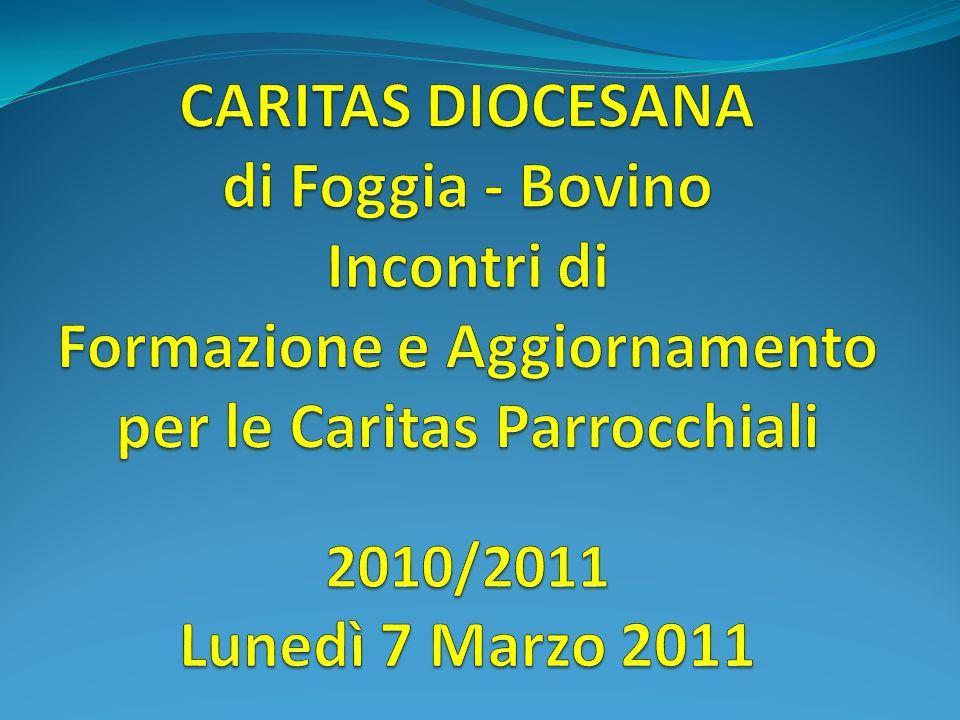 CARITAS DIOCESANA di Foggia - Bovino Incontri di Formazione e Aggiornamento per le Caritas Parrocchiali 2010/2011 Lunedì 7 Marzo 2011