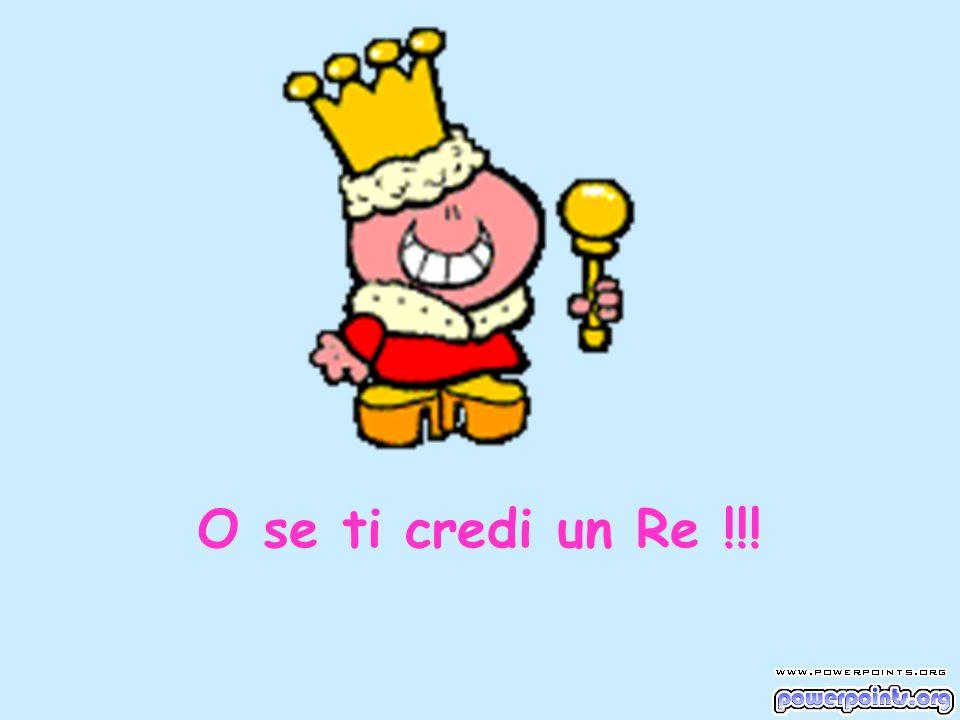 O se ti credi un Re !!!