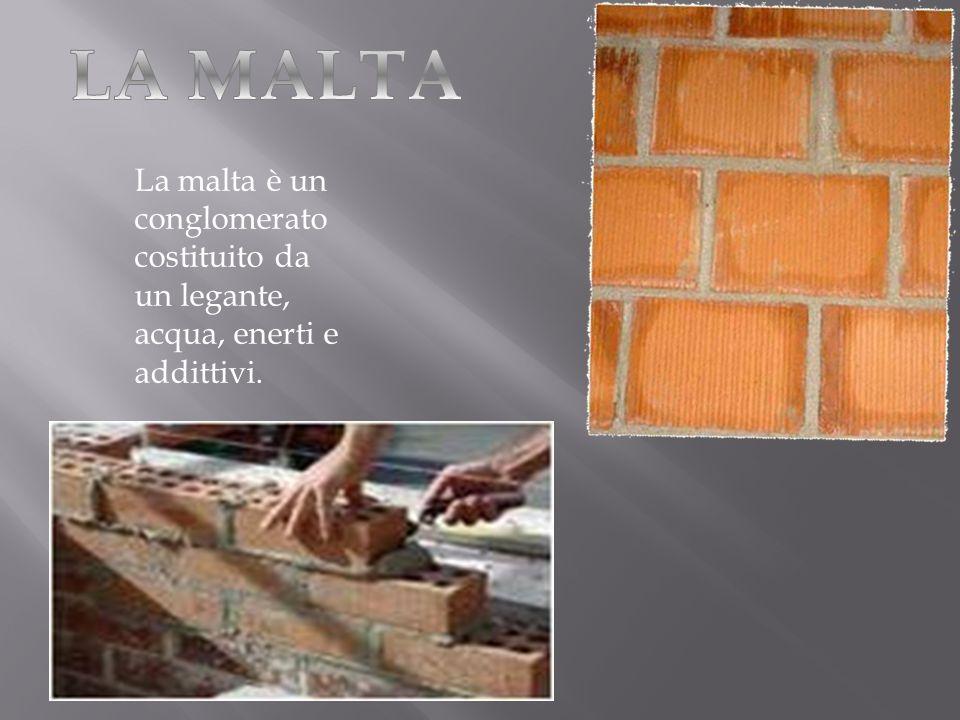 LA MALTA La malta è un conglomerato costituito da un legante, acqua, enerti e addittivi.