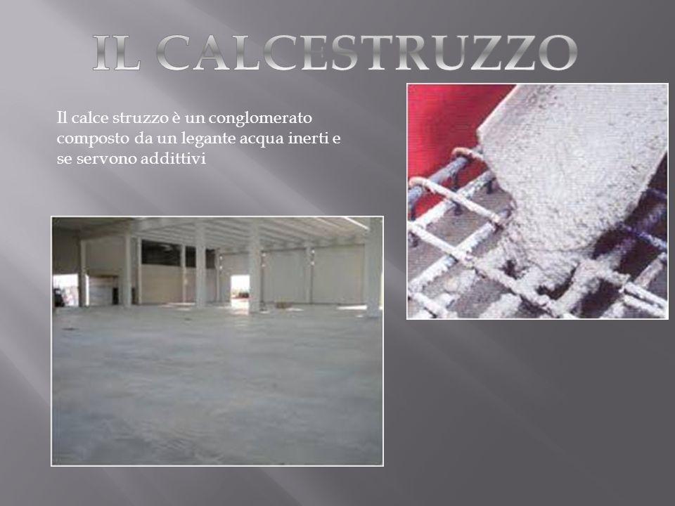 IL CALCESTRUZZO Il calce struzzo è un conglomerato composto da un legante acqua inerti e se servono addittivi.