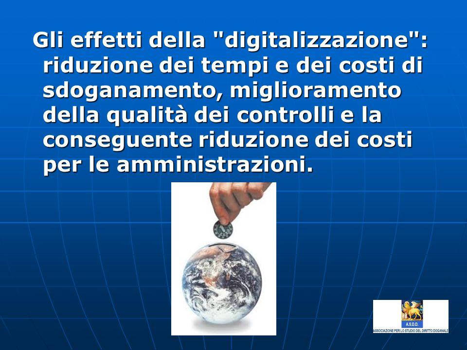 Gli effetti della digitalizzazione : riduzione dei tempi e dei costi di sdoganamento, miglioramento della qualità dei controlli e la conseguente riduzione dei costi per le amministrazioni.