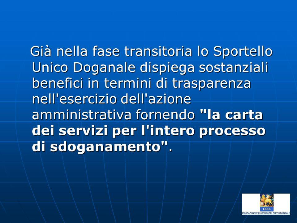 Già nella fase transitoria lo Sportello Unico Doganale dispiega sostanziali benefici in termini di trasparenza nell esercizio dell azione amministrativa fornendo la carta dei servizi per l intero processo di sdoganamento .