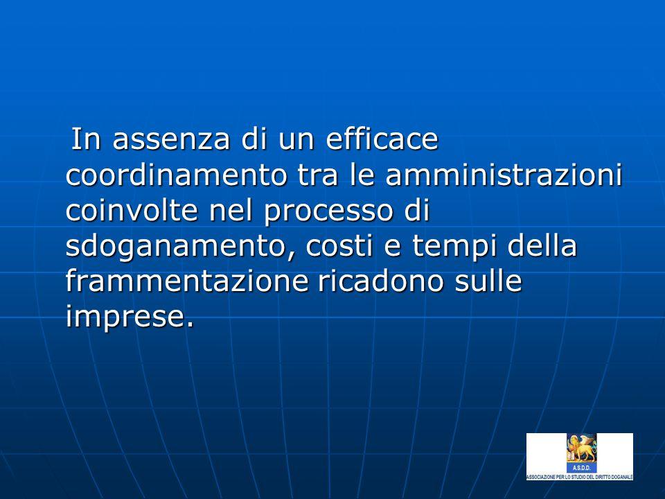 In assenza di un efficace coordinamento tra le amministrazioni coinvolte nel processo di sdoganamento, costi e tempi della frammentazione ricadono sulle imprese.