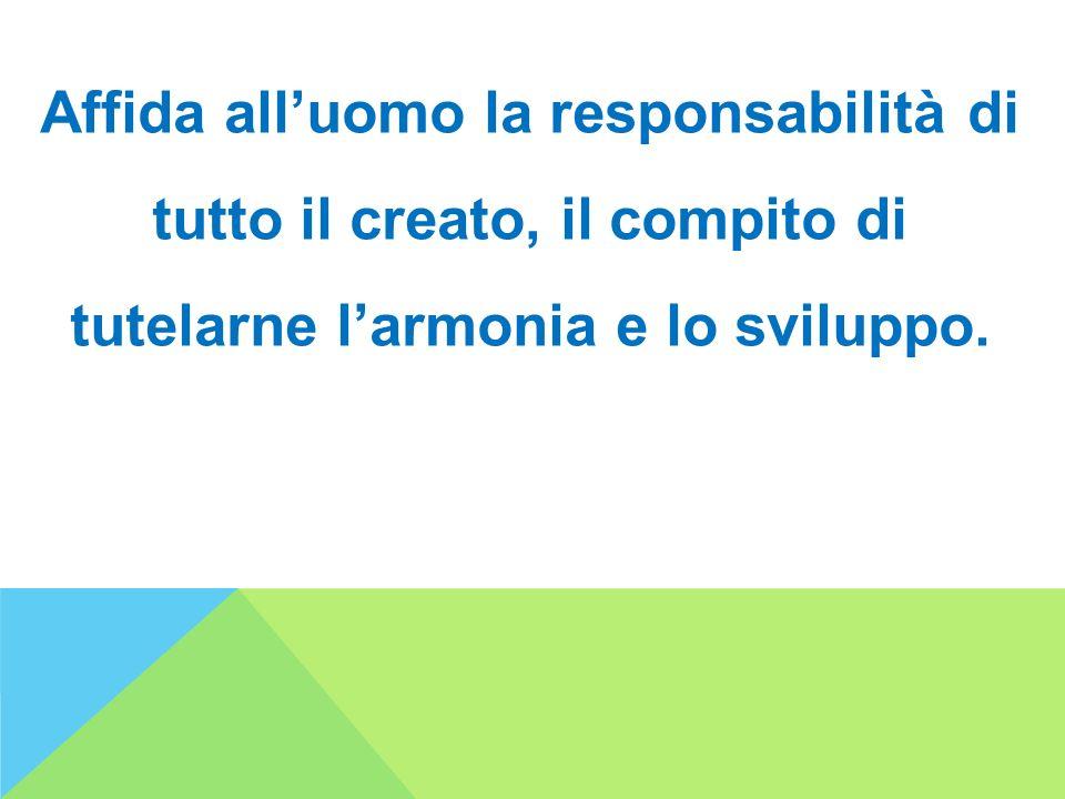 Affida all'uomo la responsabilità di tutto il creato, il compito di tutelarne l'armonia e lo sviluppo.