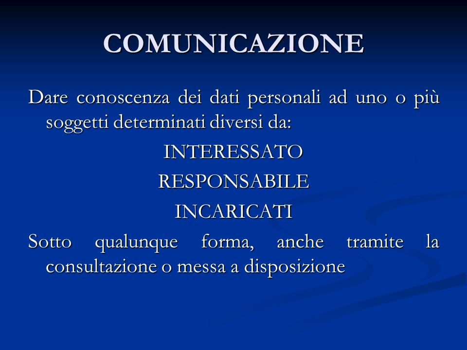 COMUNICAZIONE Dare conoscenza dei dati personali ad uno o più soggetti determinati diversi da: INTERESSATO.