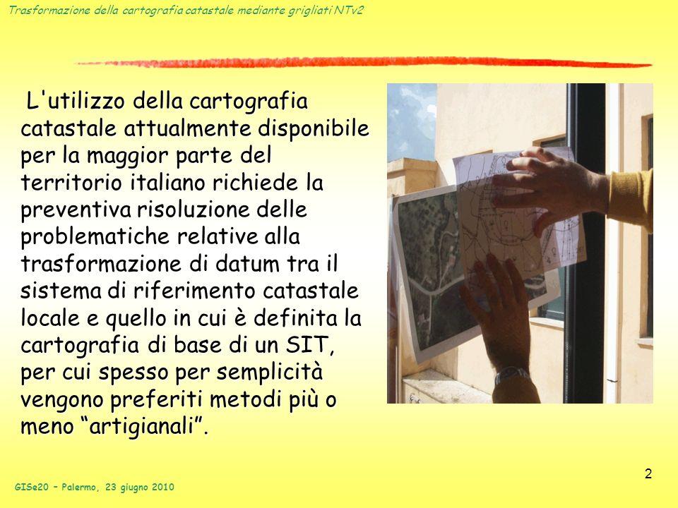 L utilizzo della cartografia catastale attualmente disponibile per la maggior parte del territorio italiano richiede la preventiva risoluzione delle problematiche relative alla trasformazione di datum tra il sistema di riferimento catastale locale e quello in cui è definita la cartografia di base di un SIT, per cui spesso per semplicità vengono preferiti metodi più o meno artigianali .