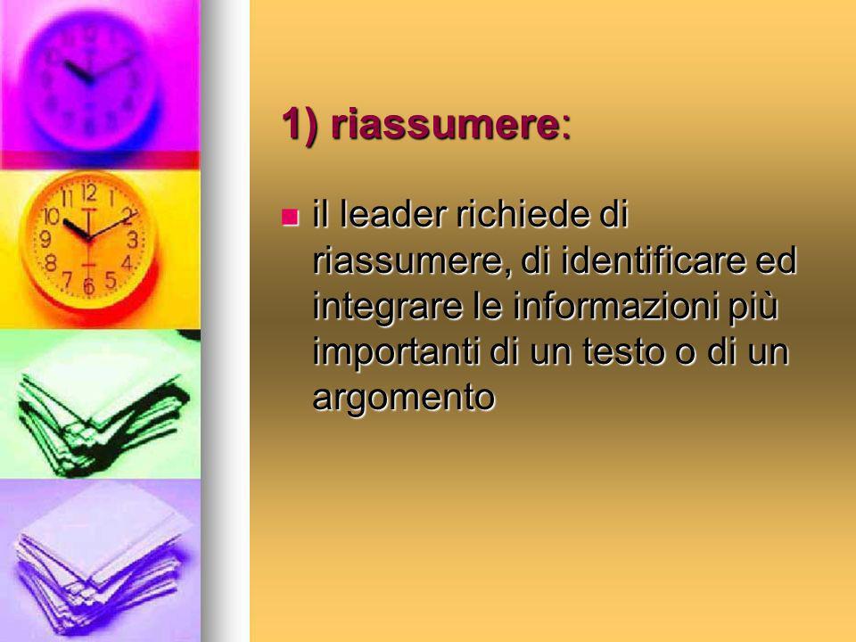 1) riassumere: il leader richiede di riassumere, di identificare ed integrare le informazioni più importanti di un testo o di un argomento.