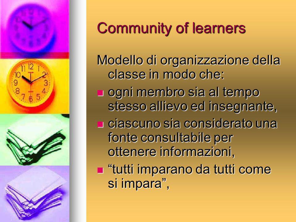 Community of learners Modello di organizzazione della classe in modo che: ogni membro sia al tempo stesso allievo ed insegnante,
