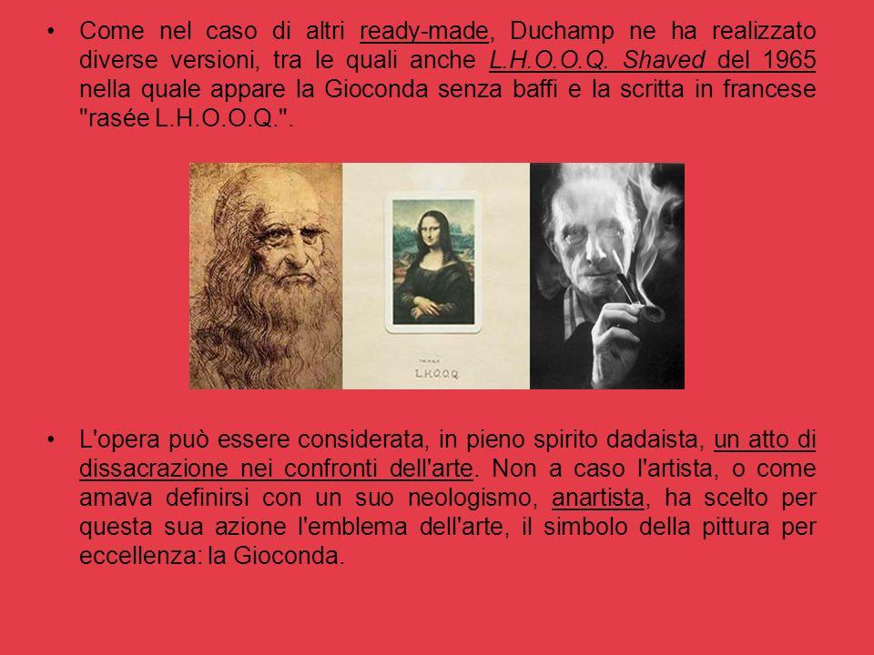 Come nel caso di altri ready-made, Duchamp ne ha realizzato diverse versioni, tra le quali anche L.H.O.O.Q. Shaved del 1965 nella quale appare la Gioconda senza baffi e la scritta in francese rasée L.H.O.O.Q. .