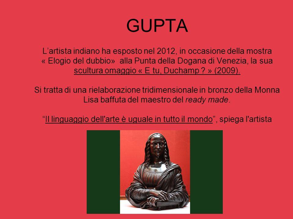 GUPTA L'artista indiano ha esposto nel 2012, in occasione della mostra « Elogio del dubbio» alla Punta della Dogana di Venezia, la sua scultura omaggio « E tu, Duchamp » (2009).