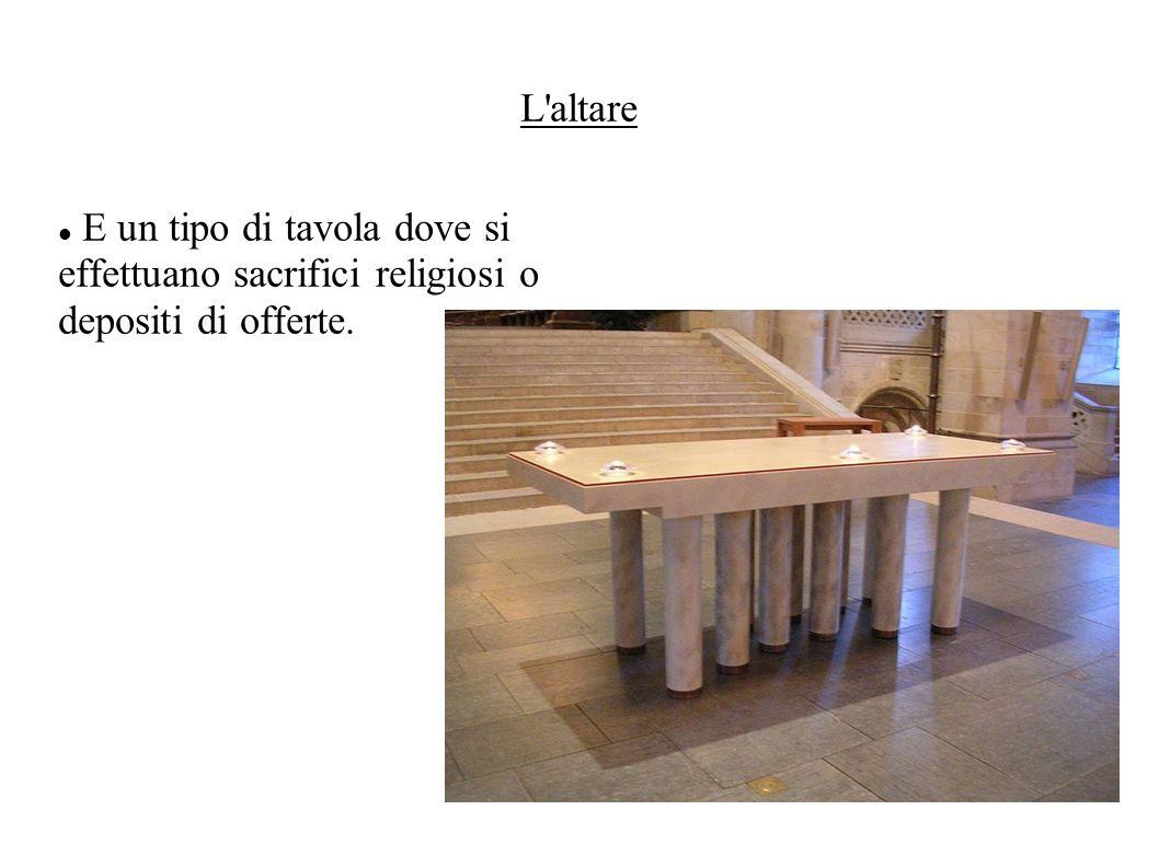 L altare E un tipo di tavola dove si effettuano sacrifici religiosi o depositi di offerte.