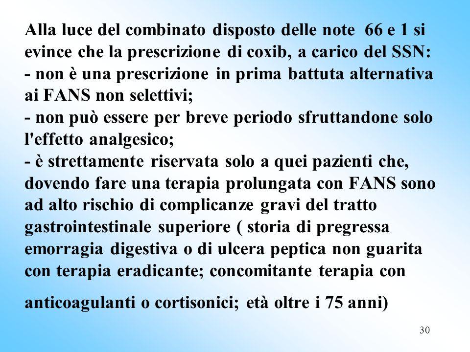 Alla luce del combinato disposto delle note 66 e 1 si evince che la prescrizione di coxib, a carico del SSN: - non è una prescrizione in prima battuta alternativa ai FANS non selettivi; - non può essere per breve periodo sfruttandone solo l effetto analgesico; - è strettamente riservata solo a quei pazienti che, dovendo fare una terapia prolungata con FANS sono ad alto rischio di complicanze gravi del tratto gastrointestinale superiore ( storia di pregressa emorragia digestiva o di ulcera peptica non guarita con terapia eradicante; concomitante terapia con anticoagulanti o cortisonici; età oltre i 75 anni)