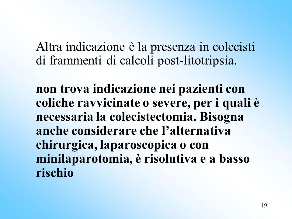 Altra indicazione è la presenza in colecisti di frammenti di calcoli post-litotripsia. non trova indicazione nei pazienti con coliche ravvicinate o severe, per i quali è necessaria la colecistectomia. Bisogna anche considerare che l'alternativa chirurgica, laparoscopica o con minilaparotomia, è risolutiva e a basso rischio