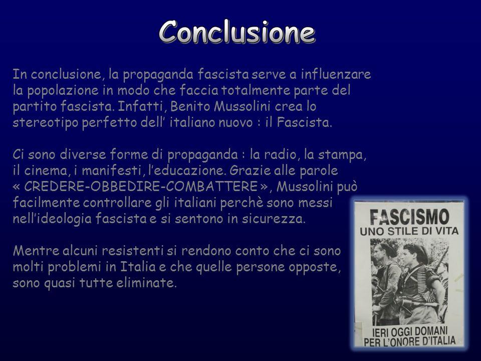 In conclusione, la propaganda fascista serve a influenzare la popolazione in modo che faccia totalmente parte del partito fascista. Infatti, Benito Mussolini crea lo stereotipo perfetto dell' italiano nuovo : il Fascista.