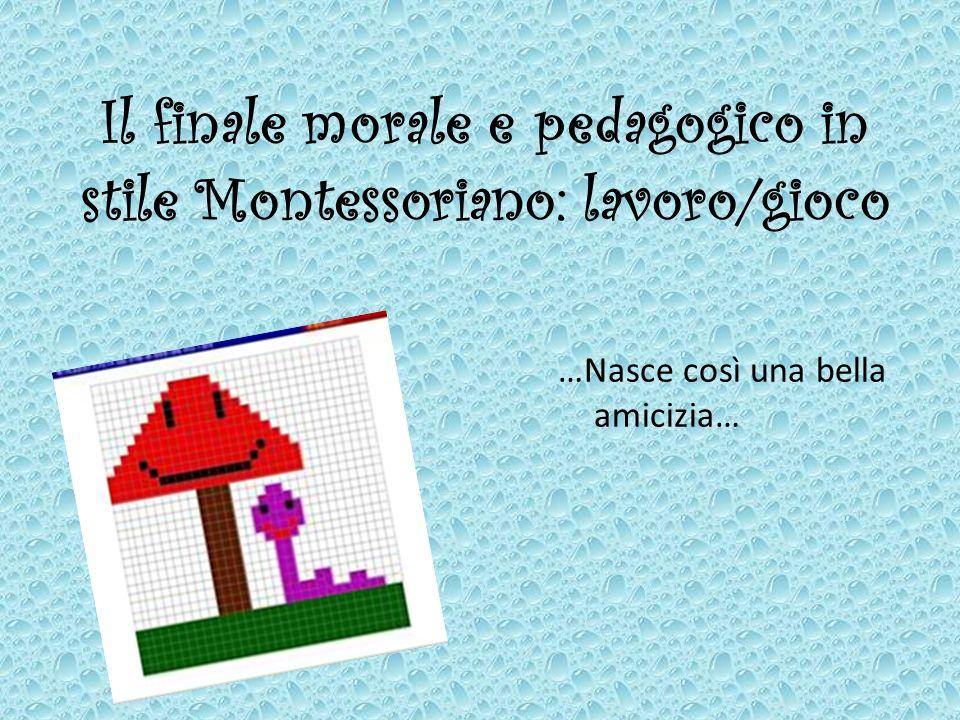 Il finale morale e pedagogico in stile Montessoriano: lavoro/gioco