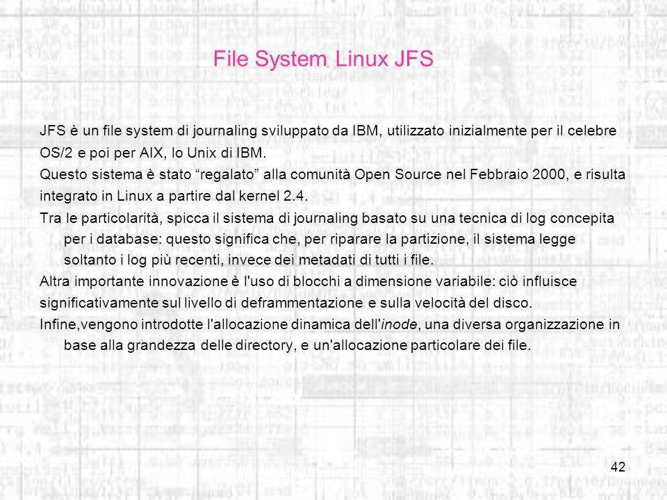 File System Linux JFS JFS è un file system di journaling sviluppato da IBM, utilizzato inizialmente per il celebre.
