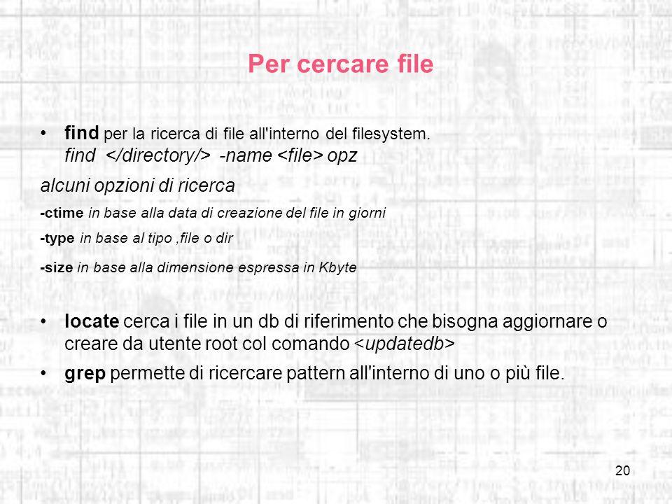 Per cercare file find per la ricerca di file all interno del filesystem. find </directory/> -name <file> opz.
