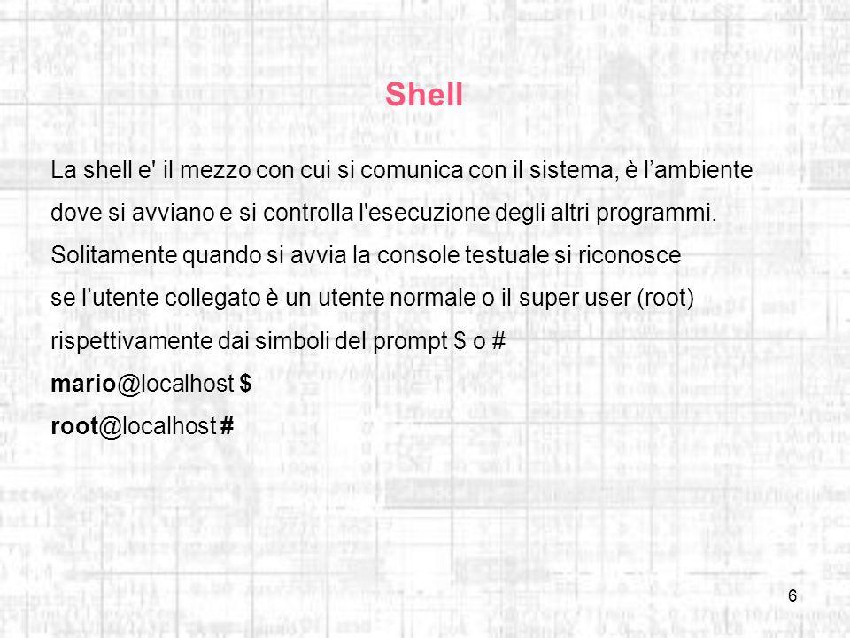 Shell La shell e il mezzo con cui si comunica con il sistema, è l'ambiente. dove si avviano e si controlla l esecuzione degli altri programmi.