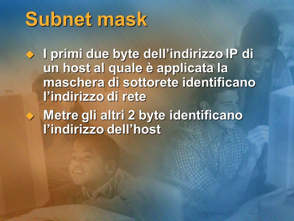 Subnet mask I primi due byte dell'indirizzo IP di un host al quale è applicata la maschera di sottorete identificano l'indirizzo di rete.
