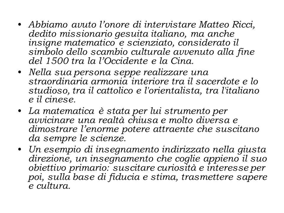 Abbiamo avuto l'onore di intervistare Matteo Ricci, dedito missionario gesuita italiano, ma anche insigne matematico e scienziato, considerato il simbolo dello scambio culturale avvenuto alla fine del 1500 tra la l'Occidente e la Cina.