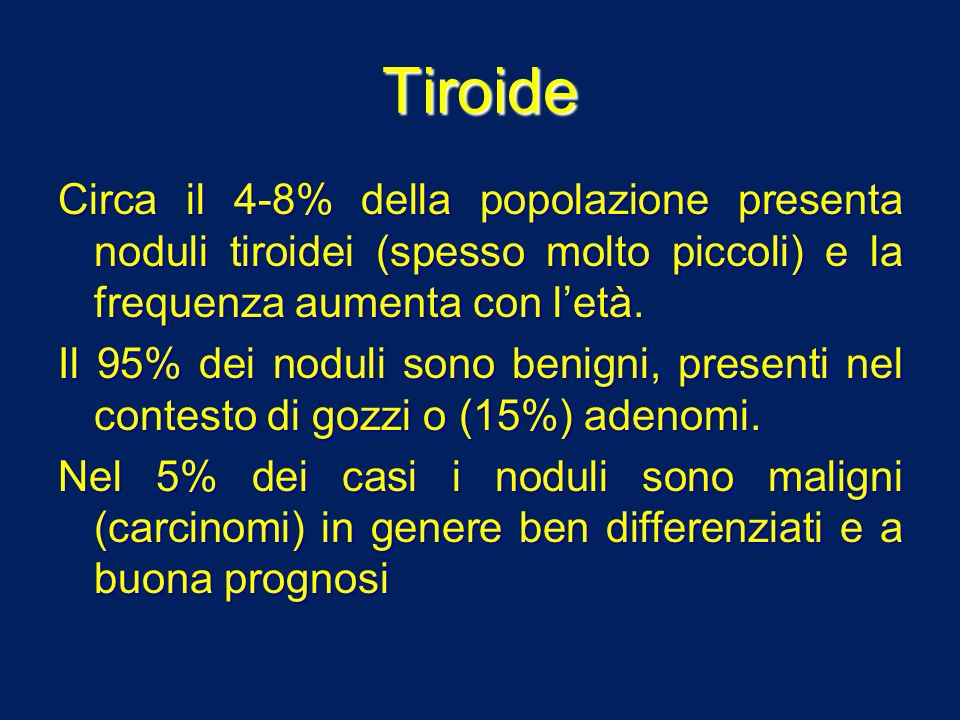 Tiroide Circa il 4-8% della popolazione presenta noduli tiroidei (spesso molto piccoli) e la frequenza aumenta con l'età.