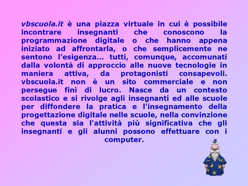 vbscuola.it è una piazza virtuale in cui è possibile incontrare insegnanti che conoscono la programmazione digitale o che hanno appena iniziato ad affrontarla, o che semplicemente ne sentono l esigenza...