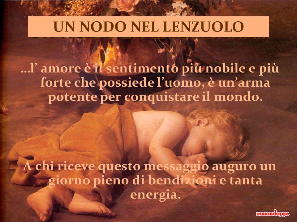 UN NODO NEL LENZUOLO …l' amore è il sentimento più nobile e più forte che possiede l'uomo, è un'arma potente per conquistare il mondo.