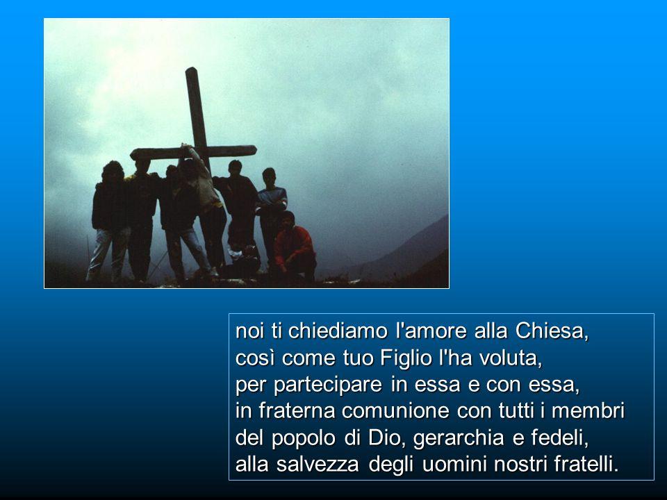 noi ti chiediamo l amore alla Chiesa, così come tuo Figlio l ha voluta, per partecipare in essa e con essa, in fraterna comunione con tutti i membri del popolo di Dio, gerarchia e fedeli, alla salvezza degli uomini nostri fratelli.