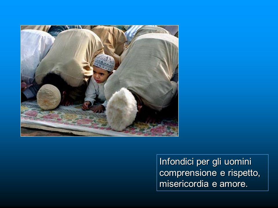Infondici per gli uomini comprensione e rispetto, misericordia e amore.