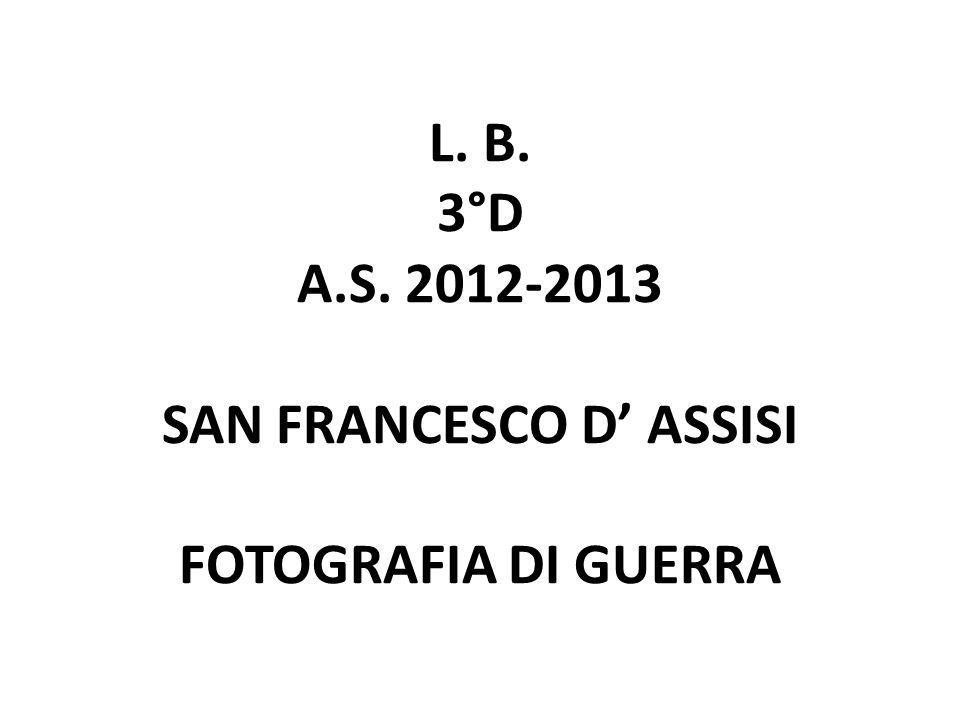 L. B. 3°D A.S. 2012-2013 SAN FRANCESCO D' ASSISI FOTOGRAFIA DI GUERRA