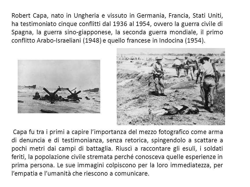 Robert Capa, nato in Ungheria e vissuto in Germania, Francia, Stati Uniti, ha testimoniato cinque conflitti dal 1936 al 1954, ovvero la guerra civile di Spagna, la guerra sino-giapponese, la seconda guerra mondiale, il primo conflitto Arabo-Israeliani (1948) e quello francese in Indocina (1954).