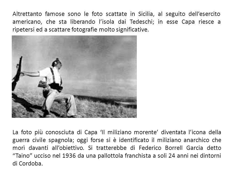Altrettanto famose sono le foto scattate in Sicilia, al seguito dell'esercito americano, che sta liberando l'isola dai Tedeschi; in esse Capa riesce a ripetersi ed a scattare fotografie molto significative.