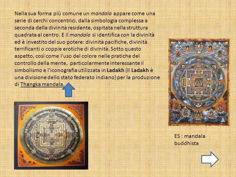 Nella sua forma più comune un mandala appare come una serie di cerchi concentrici, dalla simbologia complessa a seconda della divinità residente, ospitata nella struttura quadrata al centro. E il mandala si identifica con la divinità ed è investito del suo potere: divinità pacifiche, divinità terrificanti o coppie erotiche di divinità. Sotto questo aspetto, così come l uso del colore nelle pratiche del controllo della mente, particolarmente interessante il simbolismo e l iconografia utilizzata in Ladakh (Il Ladakh è una divisione dello stato federato indiano) per la produzione di Thangka mandala.